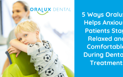 5 Ways Oralux Helps Anxious Patients Stay Relaxed and Comfortable During Dental Treatments